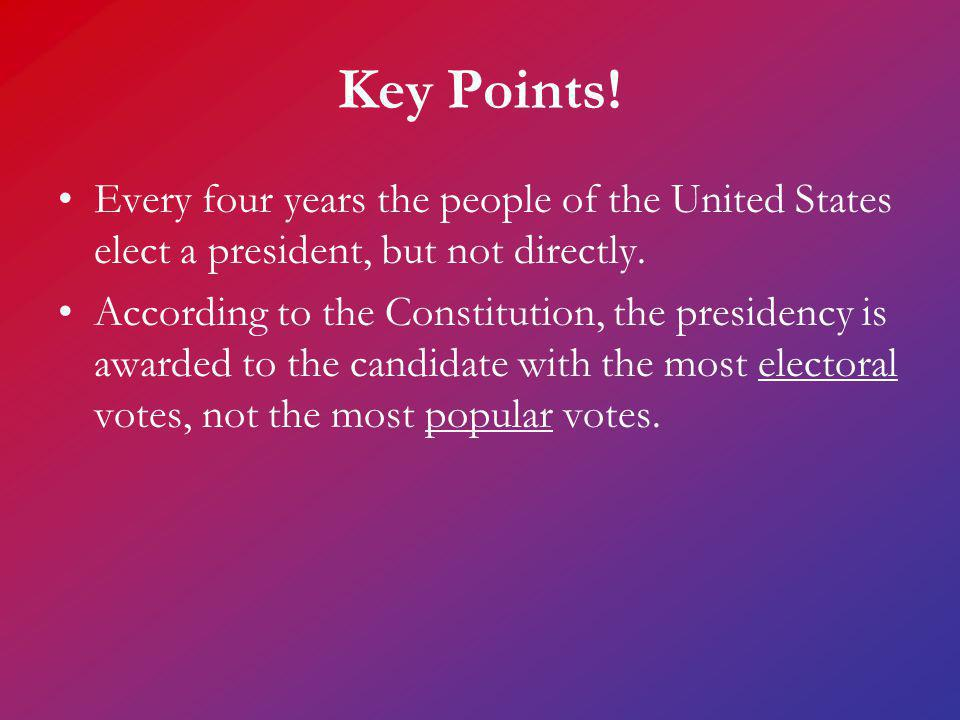 Key Points! Every four years the people of the United States elect a president, but not directly.