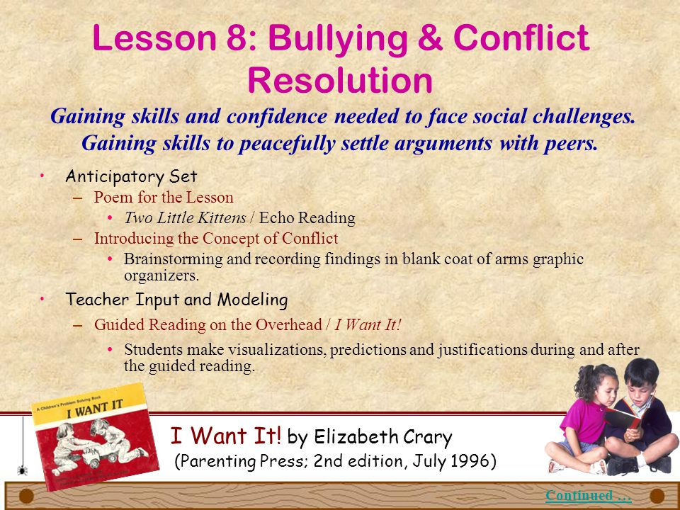 Lesson 8: Bullying & Conflict Resolution Gaining skills and confidence needed to face social challenges. Gaining skills to peacefully settle arguments with peers.