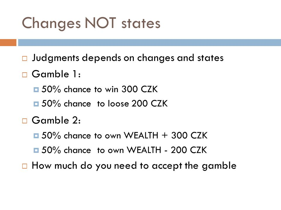 Changes NOT states Judgments depends on changes and states Gamble 1: