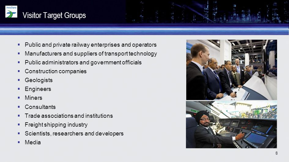 Visitor Target Groups Public and private railway enterprises and operators. Manufacturers and suppliers of transport technology.