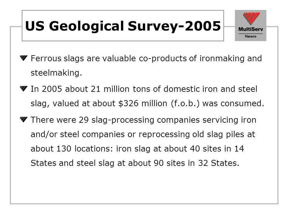 US Geological Survey-2005 Ferrous slags are valuable co-products of ironmaking and steelmaking.