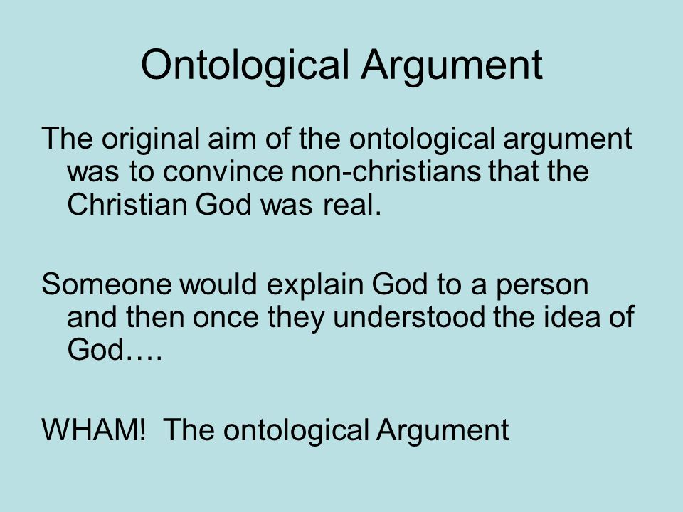 Ontological Argument The original aim of the ontological argument was to convince non-christians that the Christian God was real.