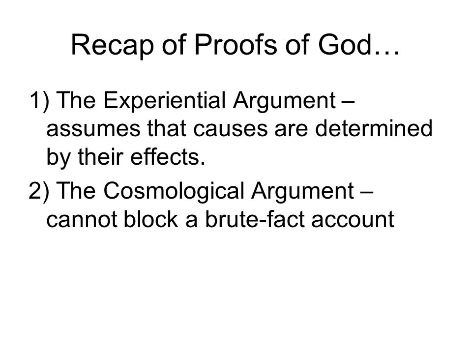 Recap of Proofs of God… 1) The Experiential Argument – assumes that causes are determined by their effects.