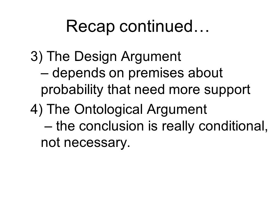 Recap continued… 3) The Design Argument – depends on premises about probability that need more support.