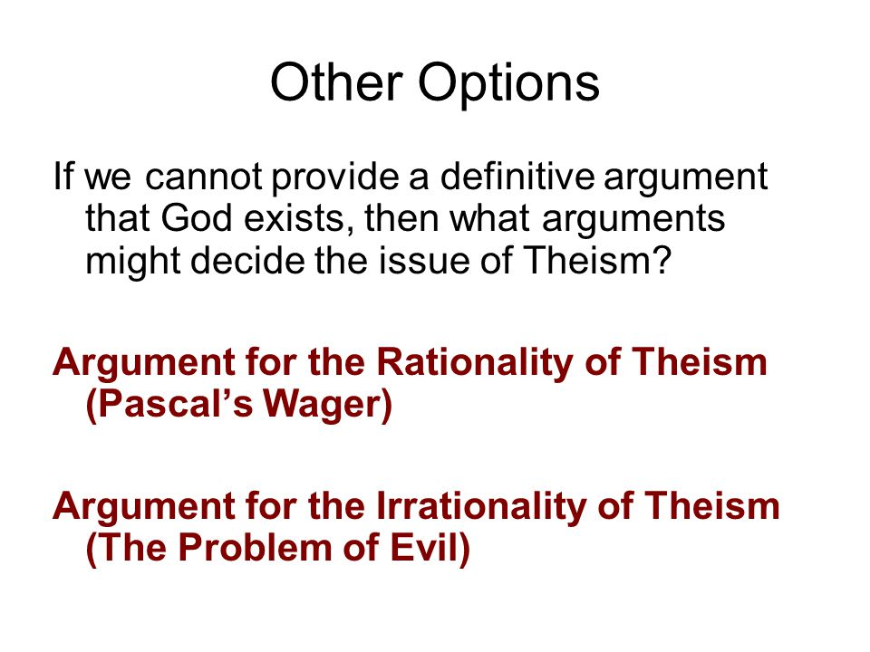 Other Options If we cannot provide a definitive argument that God exists, then what arguments might decide the issue of Theism