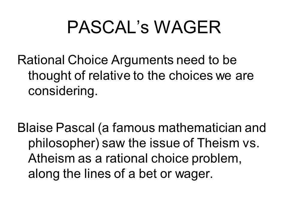 PASCAL's WAGER Rational Choice Arguments need to be thought of relative to the choices we are considering.