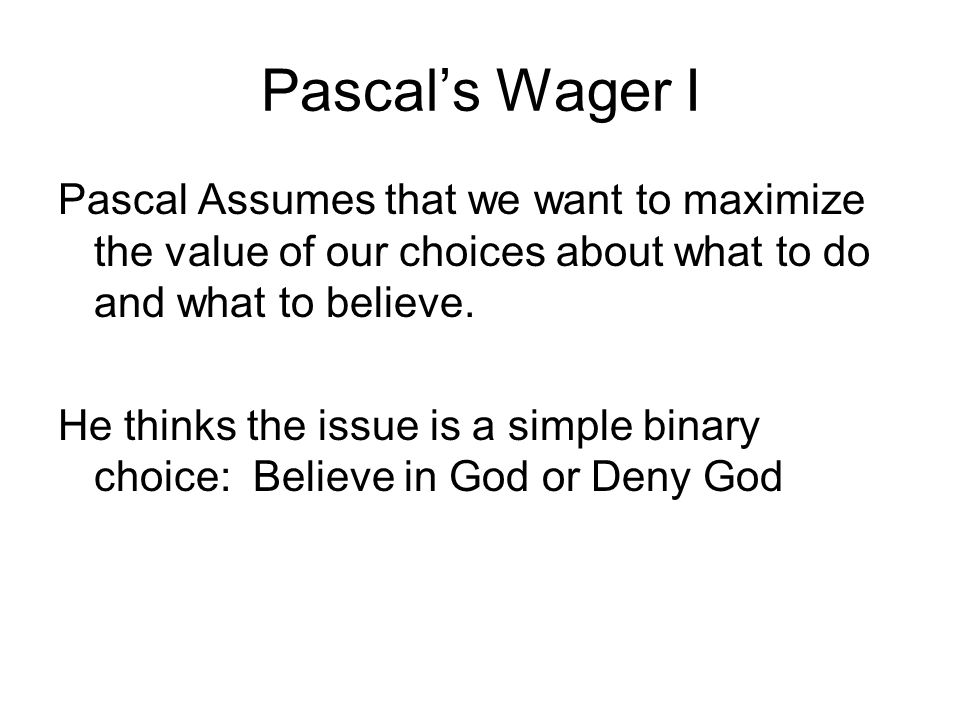 Pascal's Wager I Pascal Assumes that we want to maximize the value of our choices about what to do and what to believe.