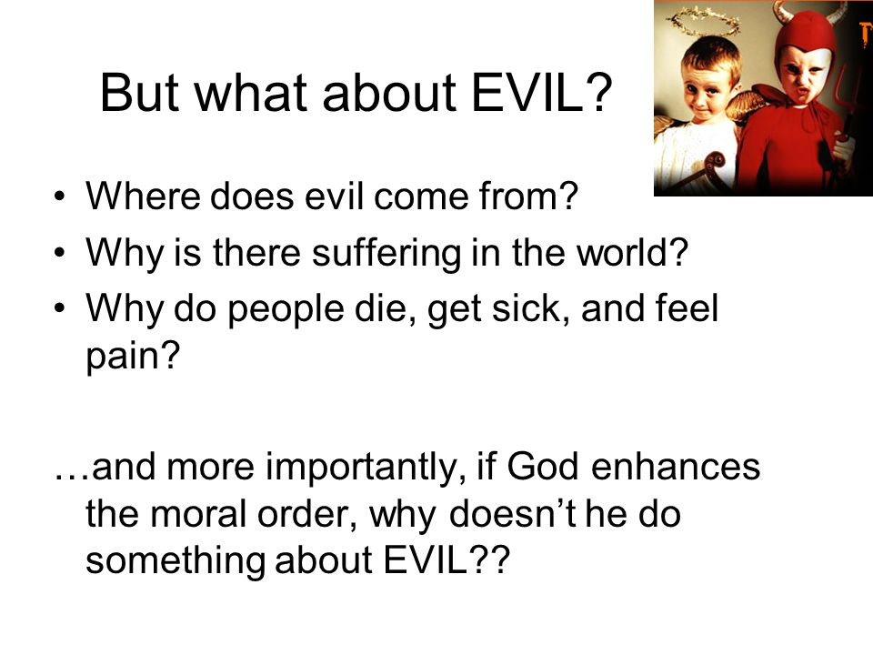 But what about EVIL Where does evil come from