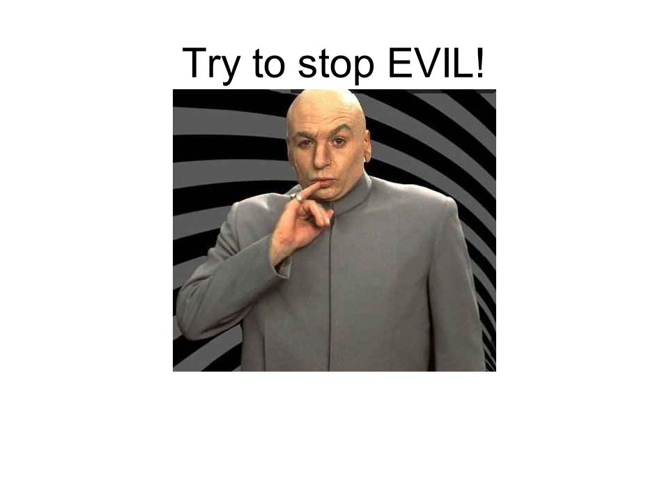 Try to stop EVIL!