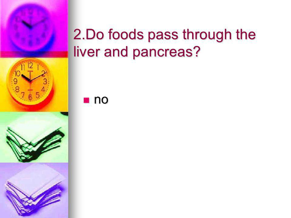 2.Do foods pass through the liver and pancreas
