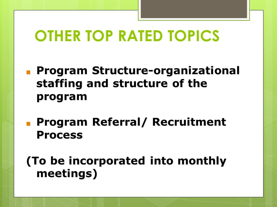 OTHER TOP RATED TOPICS Program Structure-organizational staffing and structure of the program. Program Referral/ Recruitment Process.
