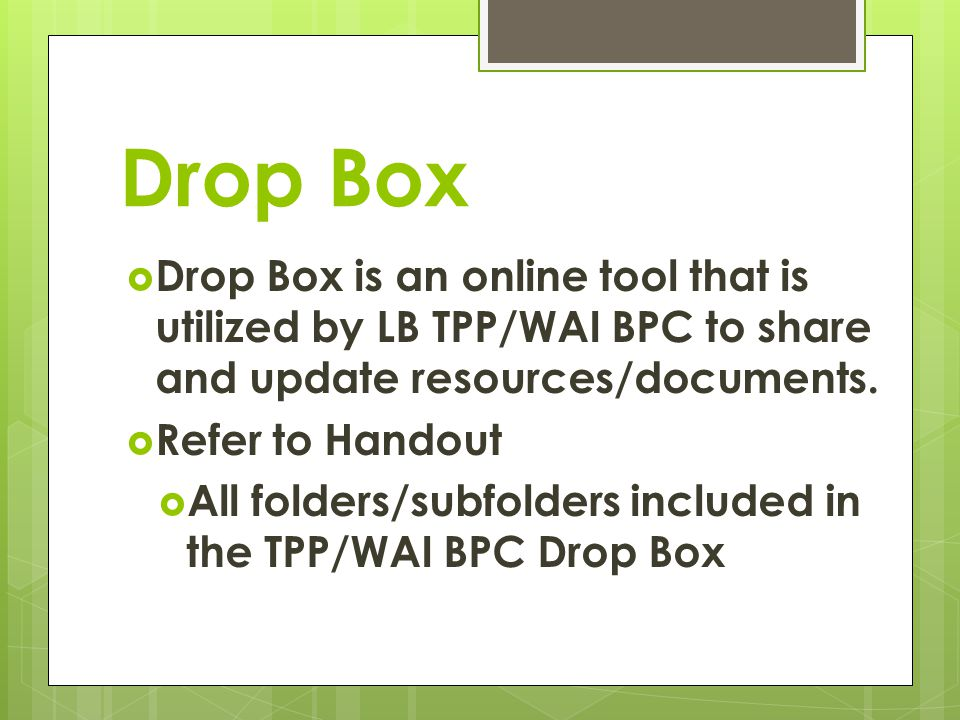 Drop Box Drop Box is an online tool that is utilized by LB TPP/WAI BPC to share and update resources/documents.