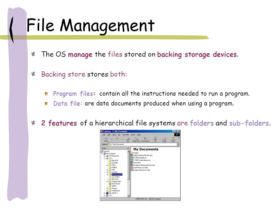 File Management The OS manage the files stored on backing storage devices. Backing store stores both: