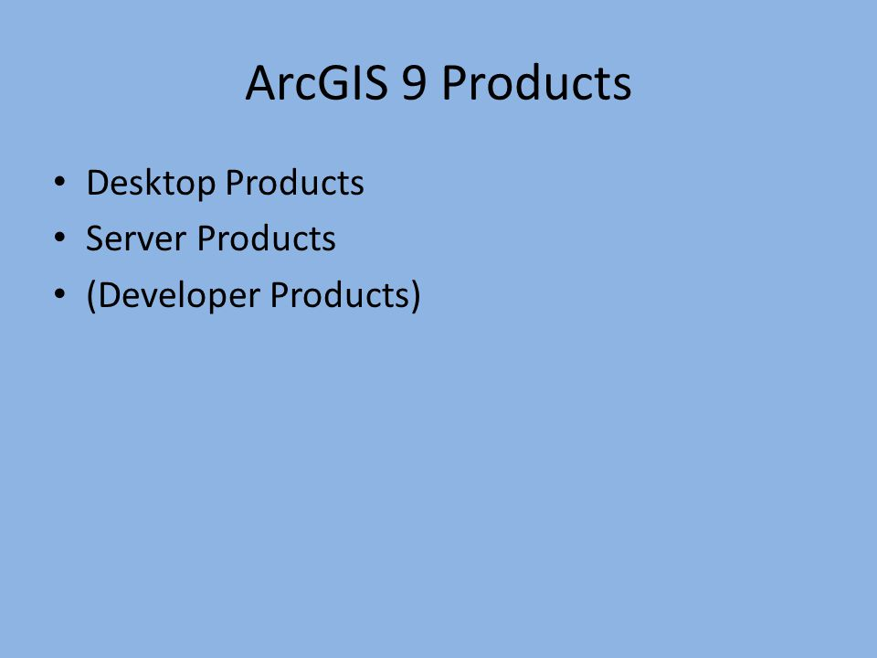 ArcGIS 9 Products Desktop Products Server Products