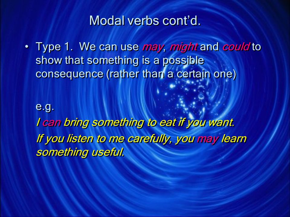 Modal verbs cont'd. Type 1. We can use may, might and could to show that something is a possible consequence (rather than a certain one)