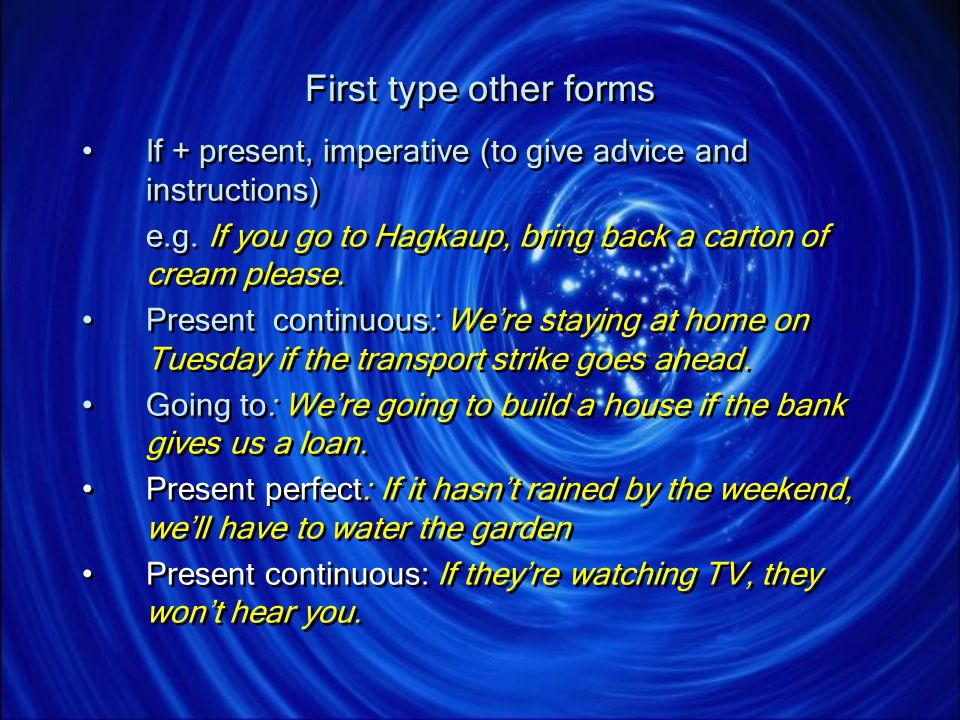 First type other forms If + present, imperative (to give advice and instructions) e.g. If you go to Hagkaup, bring back a carton of cream please.