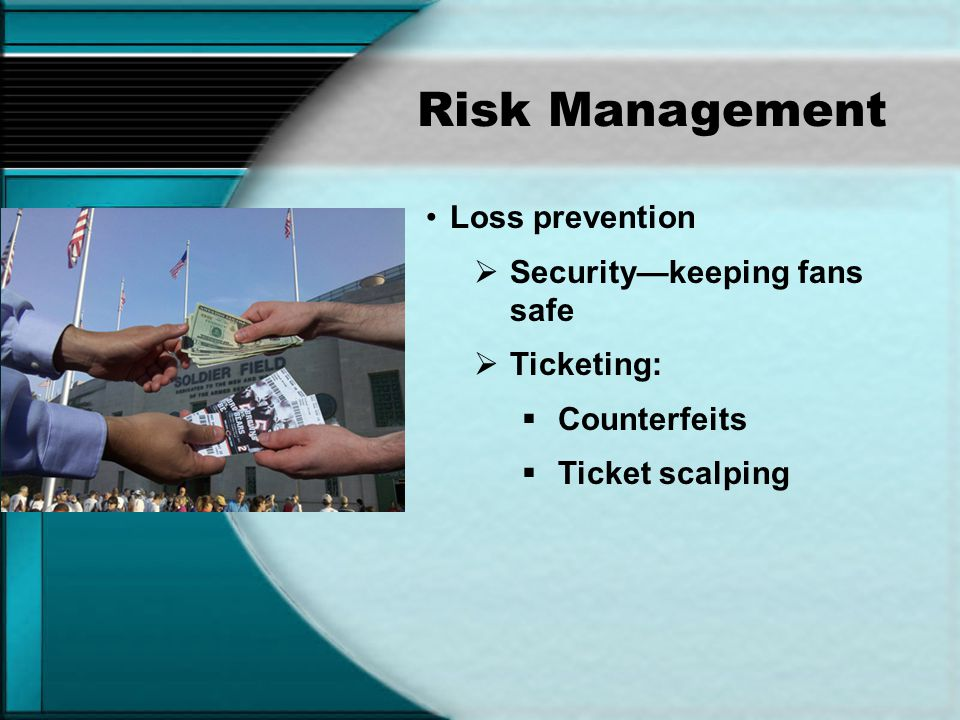 Risk Management Loss prevention Security—keeping fans safe Ticketing: