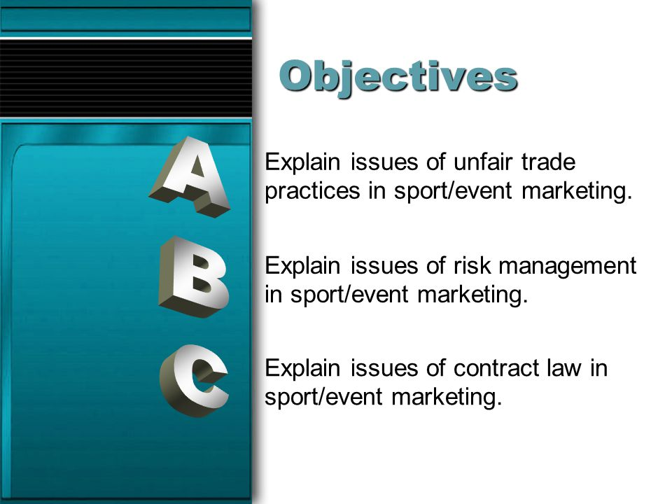 Objectives Explain issues of unfair trade practices in sport/event marketing. A. Explain issues of risk management in sport/event marketing.