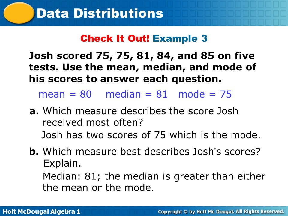 Check It Out! Example 3 Josh scored 75, 75, 81, 84, and 85 on five tests. Use the mean, median, and mode of his scores to answer each question.