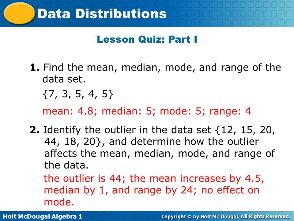 Lesson Quiz: Part I 1. Find the mean, median, mode, and range of the data set. {7, 3, 5, 4, 5} mean: 4.8; median: 5; mode: 5; range: 4.