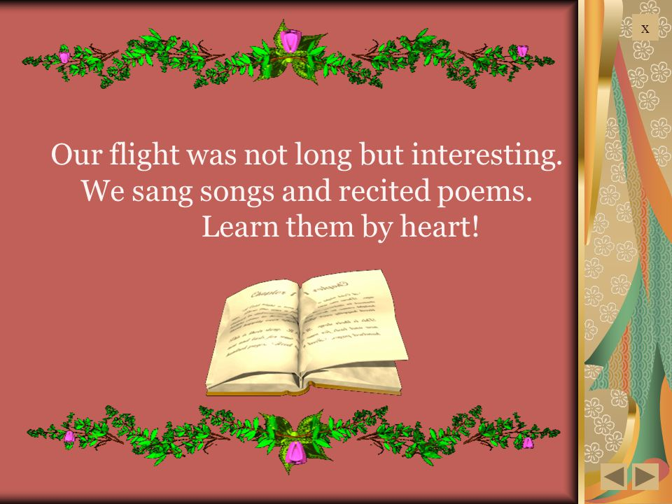 x Our flight was not long but interesting. We sang songs and recited poems. Learn them by heart!