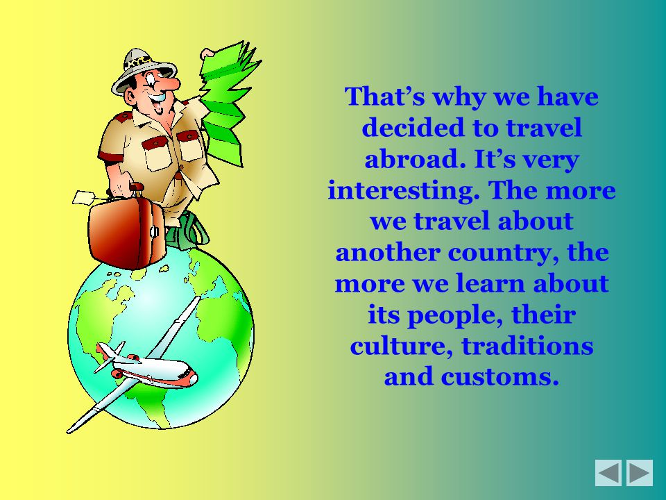 That's why we have decided to travel abroad. It's very interesting