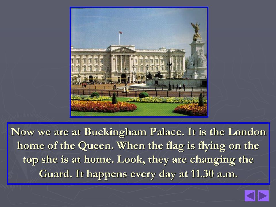 Now we are at Buckingham Palace. It is the London home of the Queen