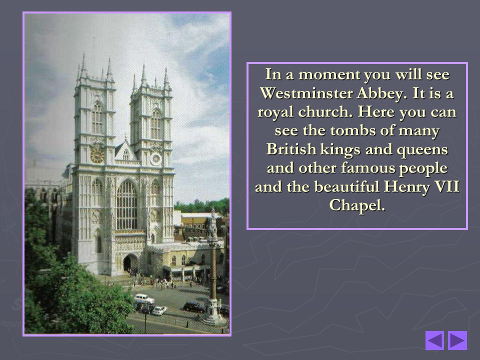 In a moment you will see Westminster Abbey. It is a royal church