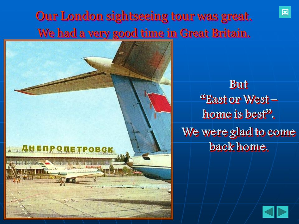 But East or West – home is best . We were glad to come back home.
