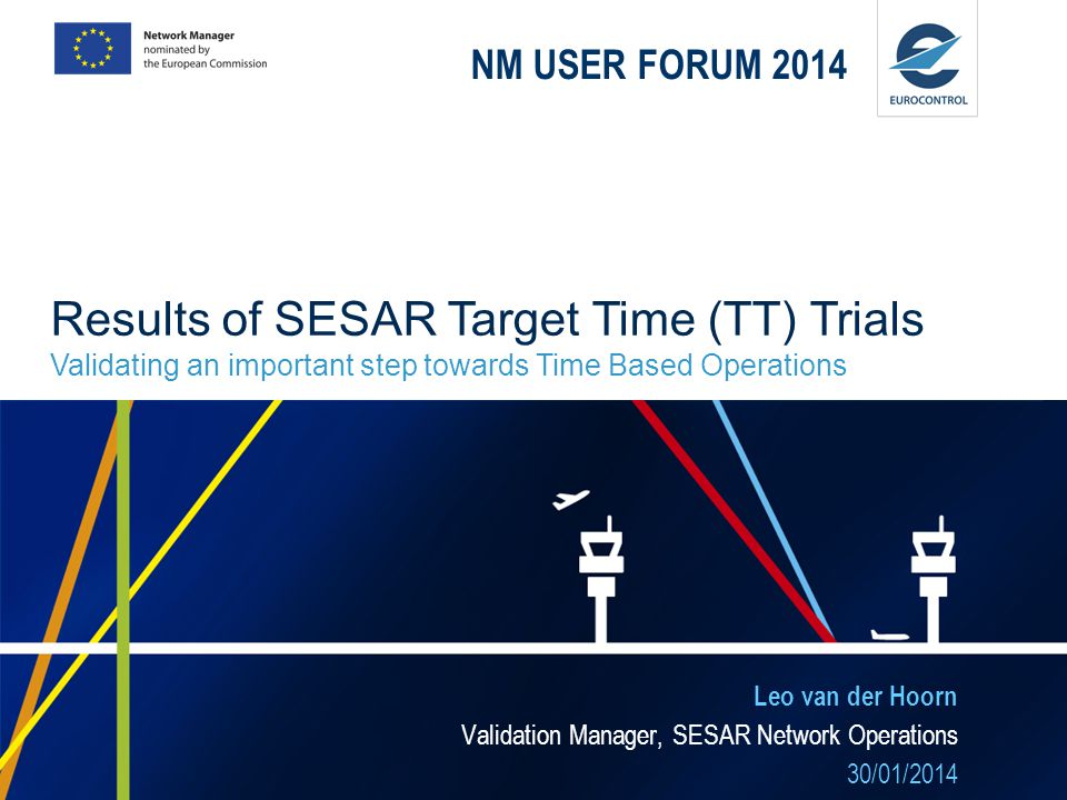NM USER FORUM 2014 Results of SESAR Target Time (TT) Trials Validating an important step towards Time Based Operations.