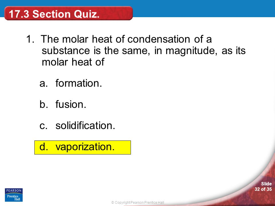 17.3 Section Quiz. 1. The molar heat of condensation of a substance is the same, in magnitude, as its molar heat of.