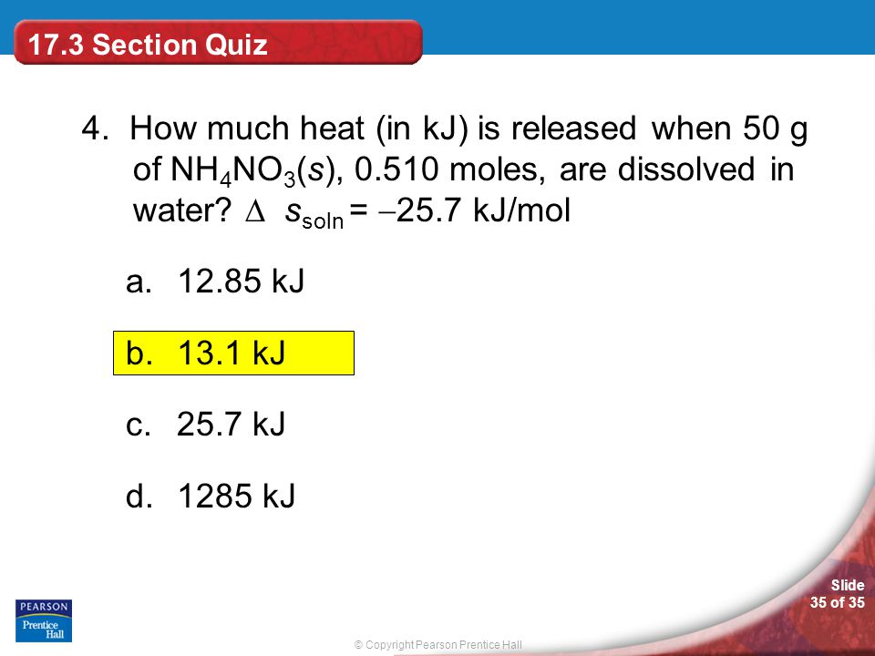 17.3 Section Quiz 4. How much heat (in kJ) is released when 50 g of NH4NO3(s), 0.510 moles, are dissolved in water  ssoln = 25.7 kJ/mol.