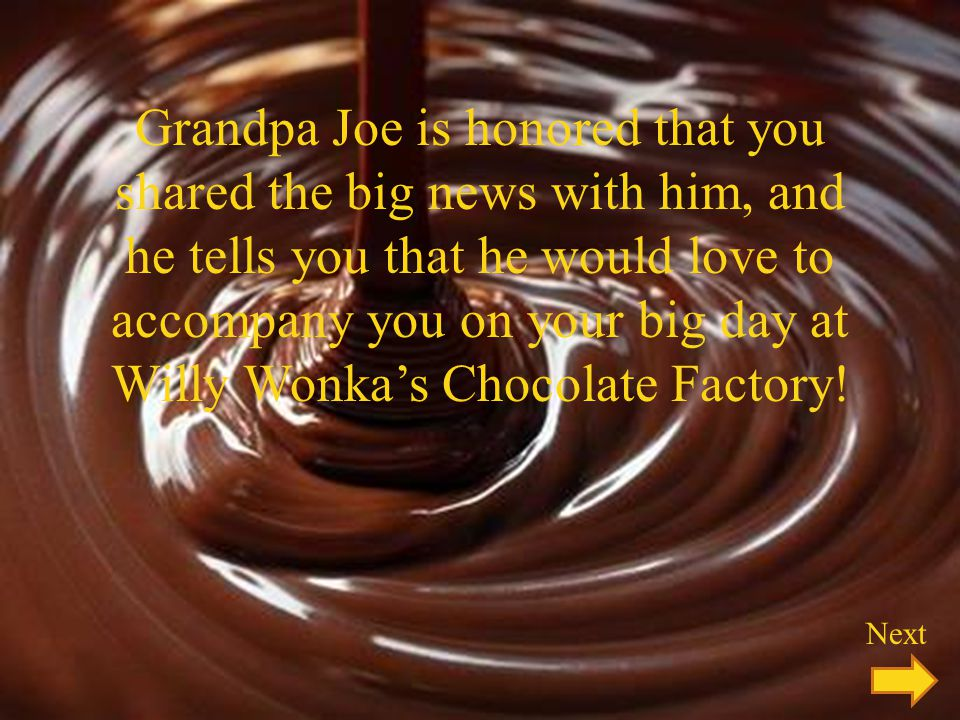 Grandpa Joe is honored that you shared the big news with him, and he tells you that he would love to accompany you on your big day at Willy Wonka's Chocolate Factory!