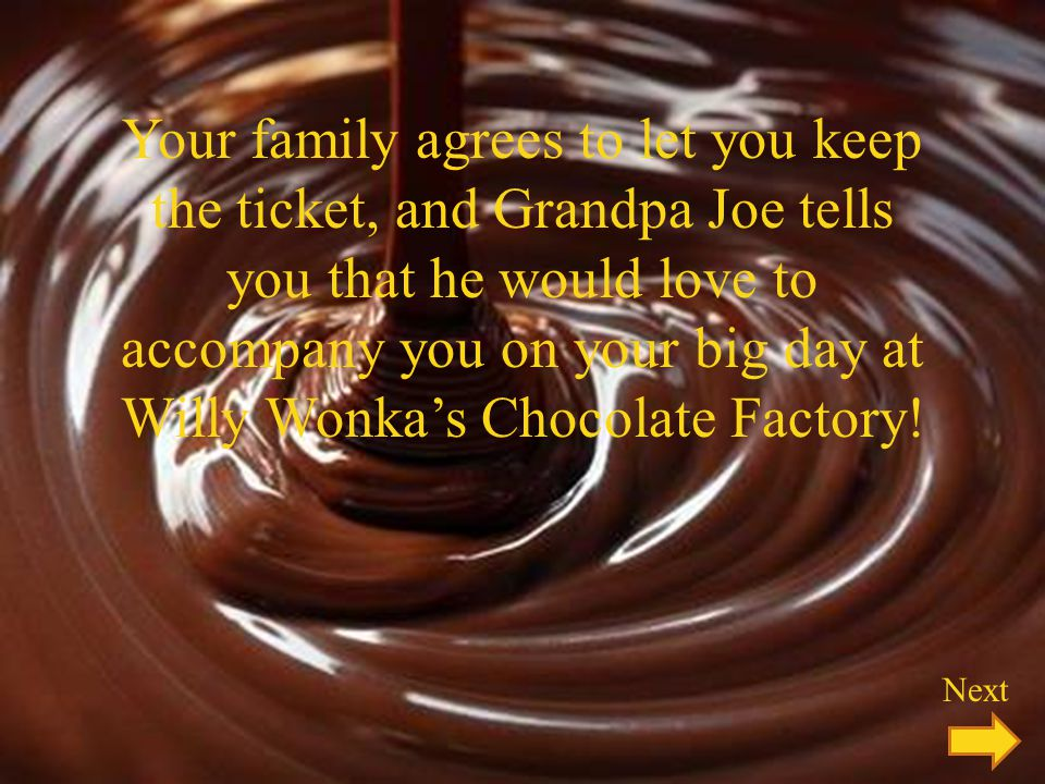 Your family agrees to let you keep the ticket, and Grandpa Joe tells you that he would love to accompany you on your big day at Willy Wonka's Chocolate Factory!