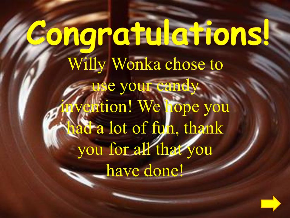 Congratulations. Willy Wonka chose to use your candy invention.