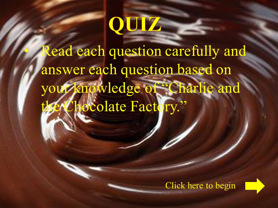 QUIZ Read each question carefully and answer each question based on your knowledge of Charlie and the Chocolate Factory.