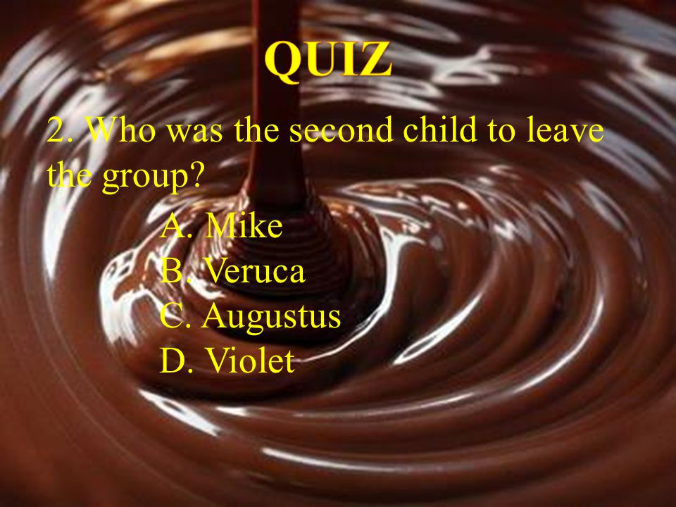 QUIZ 2. Who was the second child to leave the group A. Mike B. Veruca