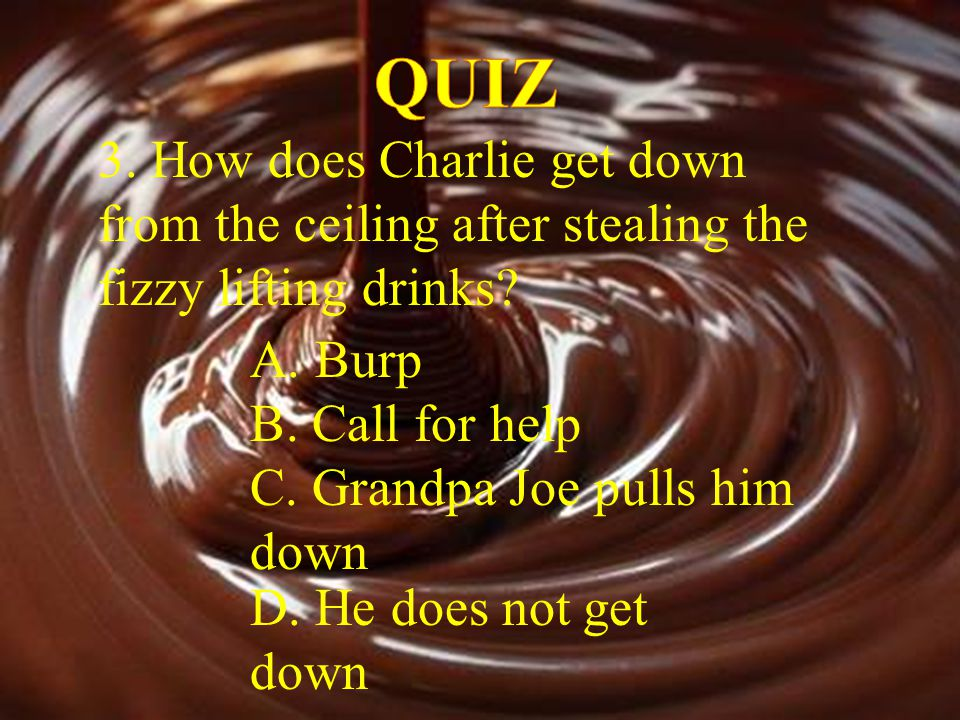 QUIZ 3. How does Charlie get down from the ceiling after stealing the fizzy lifting drinks A. Burp.