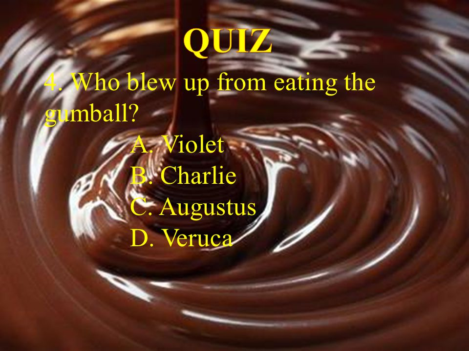 QUIZ 4. Who blew up from eating the gumball A. Violet B. Charlie