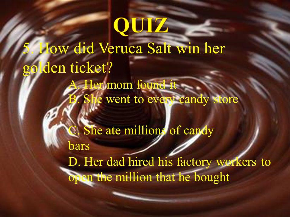 QUIZ 5. How did Veruca Salt win her golden ticket A. Her mom found it