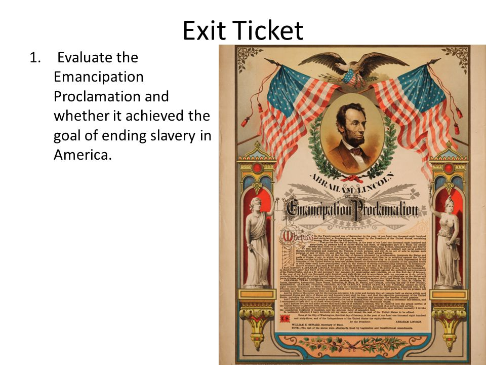 Exit Ticket Evaluate the Emancipation Proclamation and whether it achieved the goal of ending slavery in America.