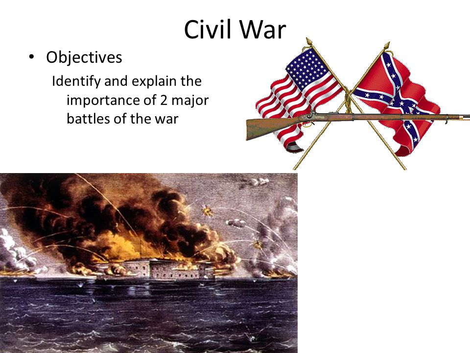 Civil War Objectives Identify and explain the importance of 2 major battles of the war