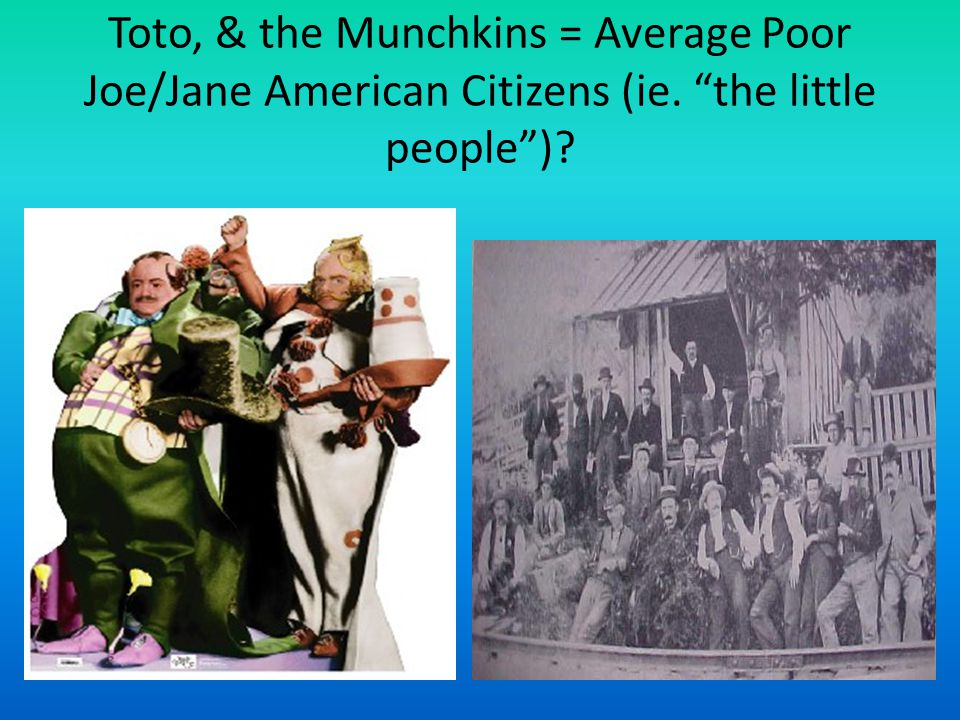 Toto, & the Munchkins = Average Poor Joe/Jane American Citizens (ie
