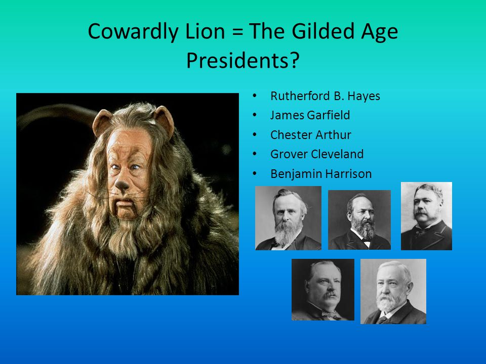 Cowardly Lion = The Gilded Age Presidents
