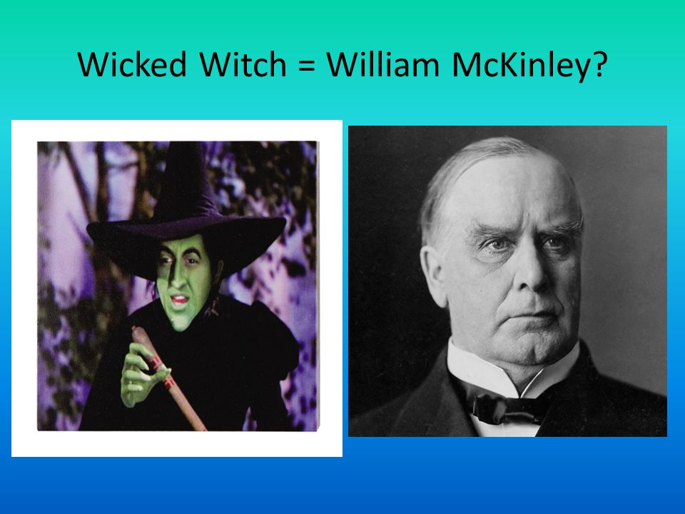 Wicked Witch = William McKinley
