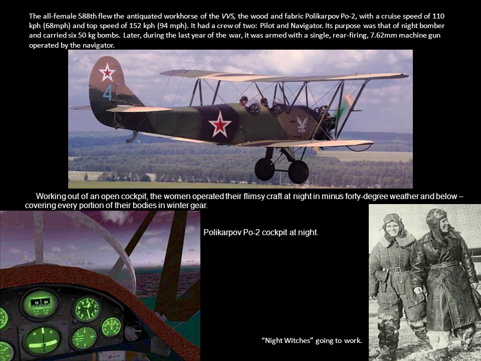 The all-female 588th flew the antiquated workhorse of the VVS, the wood and fabric Polikarpov Po-2, with a cruise speed of 110 kph (68mph) and top speed of 152 kph (94 mph). It had a crew of two: Pilot and Navigator. Its purpose was that of night bomber and carried six 50 kg bombs. Later, during the last year of the war, it was armed with a single, rear-firing, 7.62mm machine gun operated by the navigator.