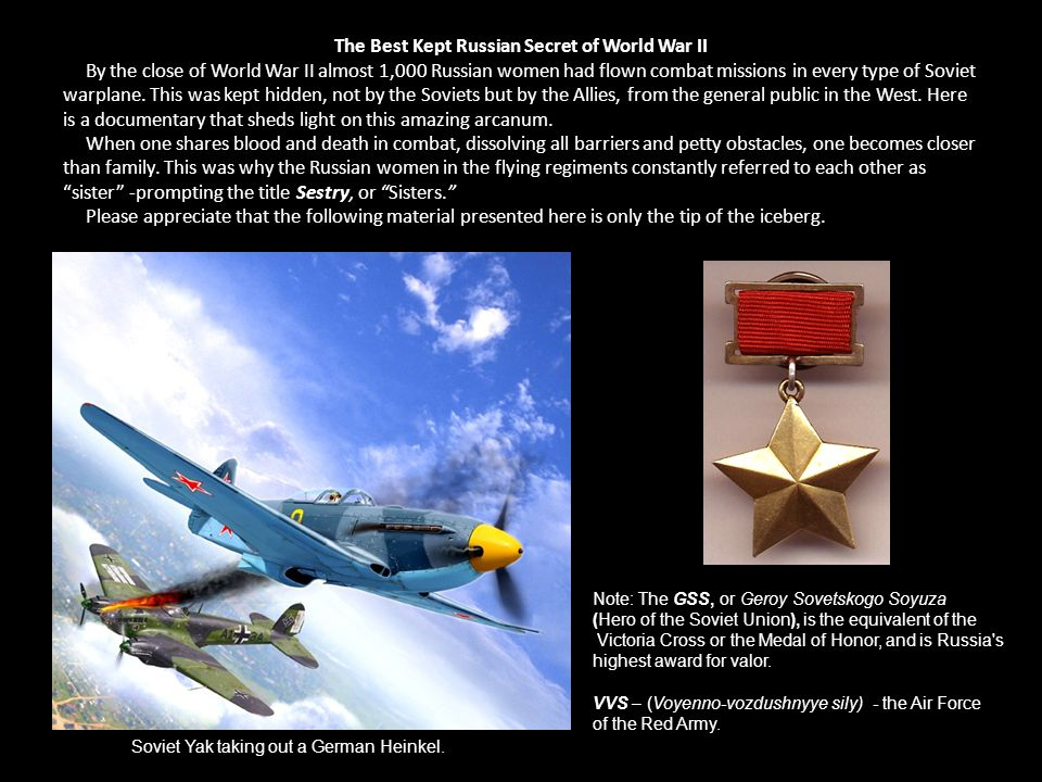 The Best Kept Russian Secret of World War II By the close of World War II almost 1,000 Russian women had flown combat missions in every type of Soviet warplane. This was kept hidden, not by the Soviets but by the Allies, from the general public in the West. Here is a documentary that sheds light on this amazing arcanum. When one shares blood and death in combat, dissolving all barriers and petty obstacles, one becomes closer than family. This was why the Russian women in the flying regiments constantly referred to each other as sister -prompting the title Sestry, or Sisters. Please appreciate that the following material presented here is only the tip of the iceberg.