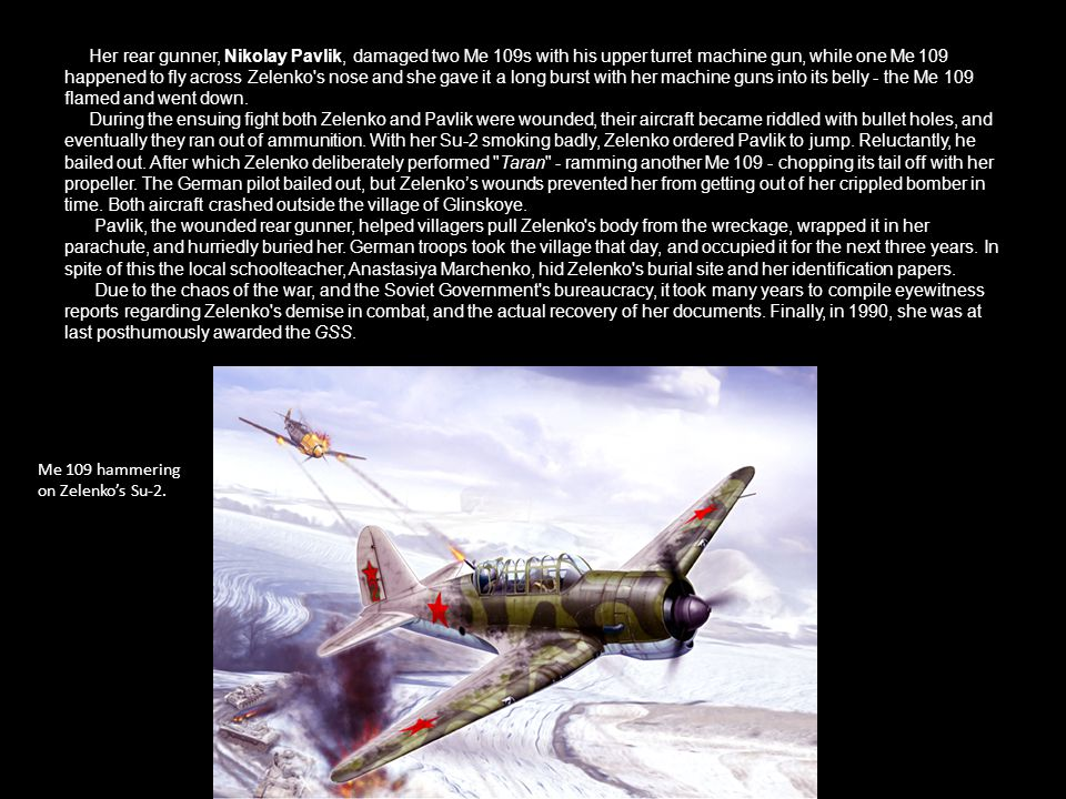 Her rear gunner, Nikolay Pavlik, damaged two Me 109s with his upper turret machine gun, while one Me 109 happened to fly across Zelenko s nose and she gave it a long burst with her machine guns into its belly - the Me 109 flamed and went down. During the ensuing fight both Zelenko and Pavlik were wounded, their aircraft became riddled with bullet holes, and eventually they ran out of ammunition. With her Su-2 smoking badly, Zelenko ordered Pavlik to jump. Reluctantly, he bailed out. After which Zelenko deliberately performed Taran - ramming another Me chopping its tail off with her propeller. The German pilot bailed out, but Zelenko's wounds prevented her from getting out of her crippled bomber in time. Both aircraft crashed outside the village of Glinskoye. Pavlik, the wounded rear gunner, helped villagers pull Zelenko s body from the wreckage, wrapped it in her parachute, and hurriedly buried her. German troops took the village that day, and occupied it for the next three years. In spite of this the local schoolteacher, Anastasiya Marchenko, hid Zelenko s burial site and her identification papers. Due to the chaos of the war, and the Soviet Government s bureaucracy, it took many years to compile eyewitness reports regarding Zelenko s demise in combat, and the actual recovery of her documents. Finally, in 1990, she was at last posthumously awarded the GSS.