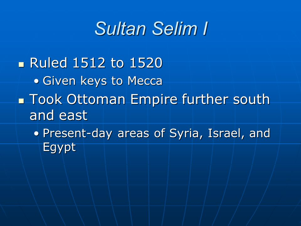 Sultan Selim I Ruled 1512 to 1520. Given keys to Mecca. Took Ottoman Empire further south and east.