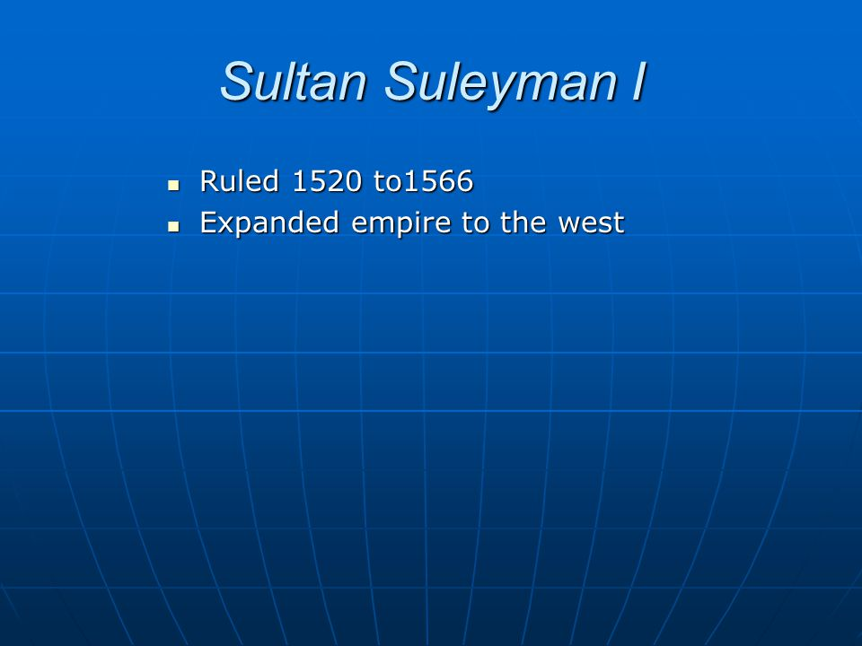 Sultan Suleyman I Ruled 1520 to1566 Expanded empire to the west